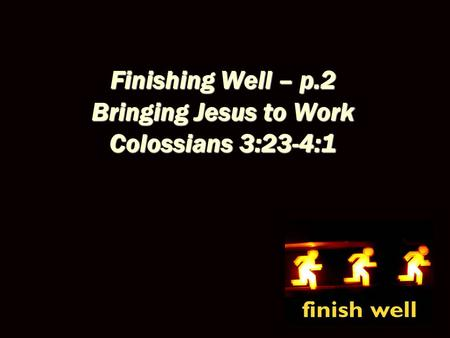 Finishing Well – p.2 Bringing Jesus to Work Colossians 3:23-4:1.