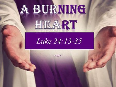 Luke 24:13-35. FIRE GIVES… light to see in the darkness. Warmth during those cold nights. The ability to purify water to make it drinkable and the ability.