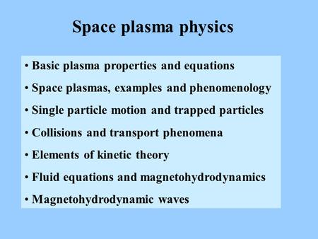 Space plasma physics Basic plasma properties and equations Space plasmas, examples and phenomenology Single particle motion and trapped particles Collisions.
