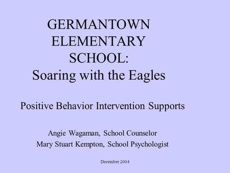 December 2004 GERMANTOWN ELEMENTARY SCHOOL: Soaring with the Eagles Positive Behavior Intervention Supports Angie Wagaman, School Counselor Mary Stuart.