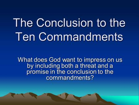 The Conclusion to the Ten Commandments What does God want to impress on us by including both a threat and a promise in the conclusion to the commandments?