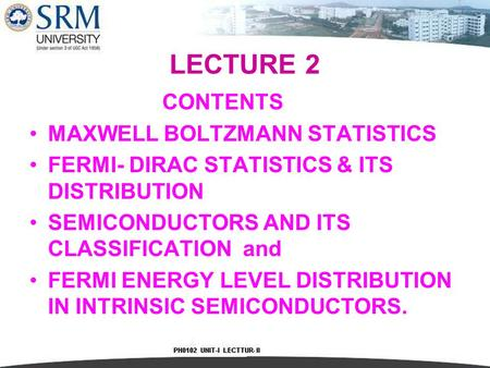 LECTURE 2 CONTENTS MAXWELL BOLTZMANN STATISTICS FERMI- DIRAC STATISTICS & ITS DISTRIBUTION SEMICONDUCTORS AND ITS CLASSIFICATION and FERMI ENERGY LEVEL.