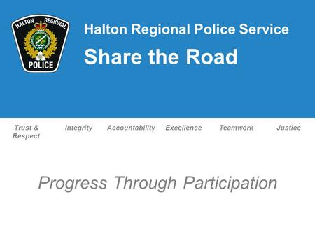 Trust & Respect IntegrityAccountabilityExcellenceTeamworkJustice Progress Through Participation Halton Regional Police Service Share the Road.