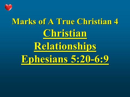 Marks of A True Christian 4 Christian Relationships Ephesians 5:20-6:9.