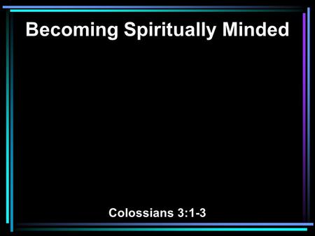 Becoming Spiritually Minded Colossians 3:1-3. 1 If then you were raised with Christ, seek those things which are above, where Christ is, sitting at the.