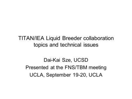 TITAN/IEA Liquid Breeder collaboration topics and technical issues Dai-Kai Sze, UCSD Presented at the FNS/TBM meeting UCLA, September 19-20, UCLA.