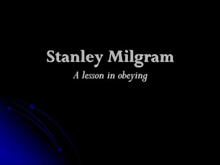 Stanley Milgram A lesson in obeying. How far do you think people will go in the name of obedience?