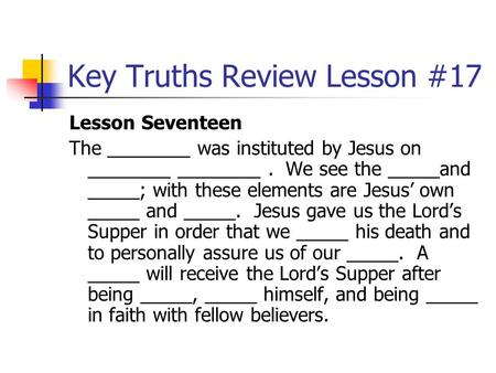 Key Truths Review Lesson #17 Lesson Seventeen The ________ was instituted by Jesus on ________ ________. We see the _____and _____; with these elements.