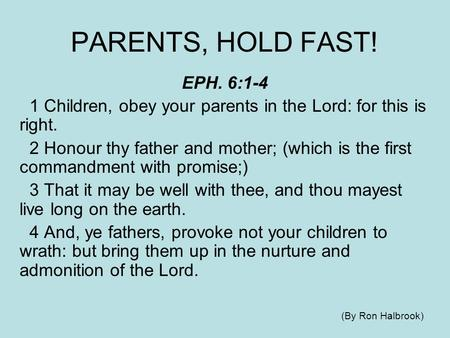PARENTS, HOLD FAST! EPH. 6:1-4 1 Children, obey your parents in the Lord: for this is right. 2 Honour thy father and mother; (which is the first commandment.