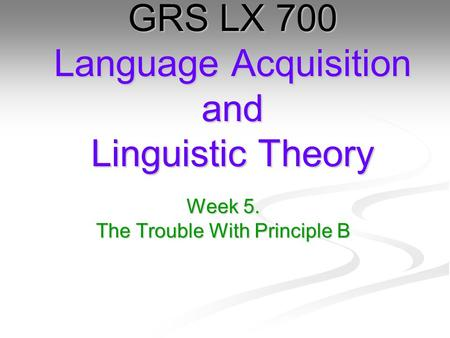 Week 5. The Trouble With Principle B GRS LX 700 Language Acquisition and Linguistic Theory.
