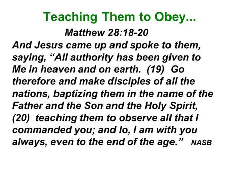 "Teaching Them to Obey... Matthew 28:18-20 And Jesus came up and spoke to them, saying, ""All authority has been given to Me in heaven."