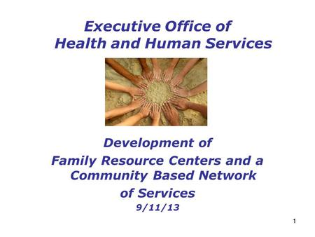11 Executive Office of Health and Human Services Development of Family Resource Centers and a Community Based Network of Services 9/11/13.