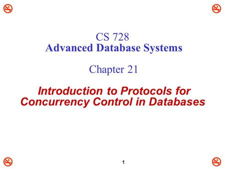CS 728 Advanced Database Systems Chapter 21 Introduction to Protocols for Concurrency Control in Databases.