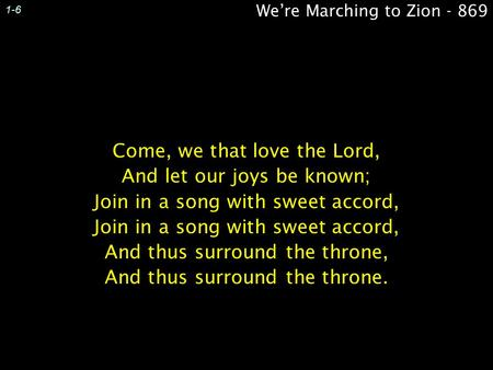 We're Marching to Zion - 869 1-6 Come, we that love the Lord, And let our joys be known; Join in a song with sweet accord, And thus surround the throne,