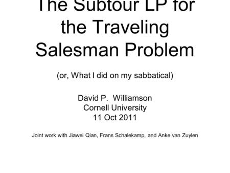 The Subtour LP for the Traveling Salesman Problem (or, What I did on my sabbatical) David P. Williamson Cornell University 11 Oct 2011 Joint work with.