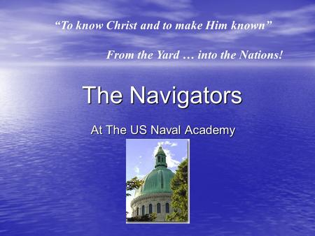 """To know Christ and to make Him known"" From the Yard … into the Nations! The Navigators At The US Naval Academy."