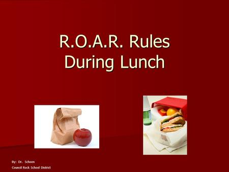 R.O.A.R. Rules During Lunch By: Dr. Schoen Council Rock School District.