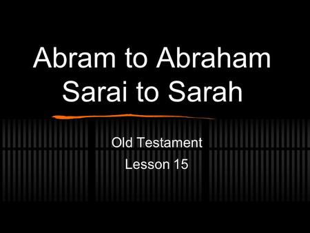 Abram to Abraham Sarai to Sarah Old Testament Lesson 15.