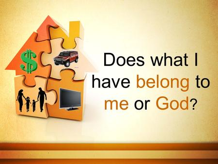 Does what I have belong to me or God ?. We can't give things to God… He already owns it all.