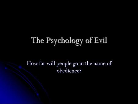 The Psychology of Evil How far will people go in the name of obedience?
