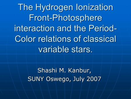 The Hydrogen Ionization Front-Photosphere interaction and the Period- Color relations of classical variable stars. Shashi M. Kanbur, SUNY Oswego, July.