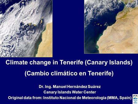 Climate change in Tenerife (Canary Islands) (Cambio climático en Tenerife) Dr. Ing. Manuel Hernández Suárez Canary Islands Water Center Original data from: