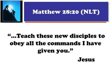 "Matthew 28:20 (NLT) ""...Teach these new disciples to obey all the commands I have given you."" Jesus."
