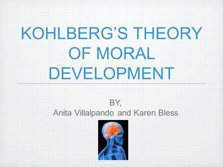KOHLBERG'S THEORY OF MORAL DEVELOPMENT BY, Anita Villalpando and Karen Bless.