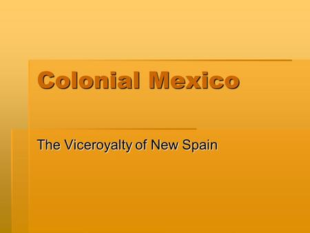 Colonial Mexico The Viceroyalty of New Spain. Consolidating New Spain  The Spanish Claims on America  Treaty of Tordesillas, 1494  Casa de Contratación.