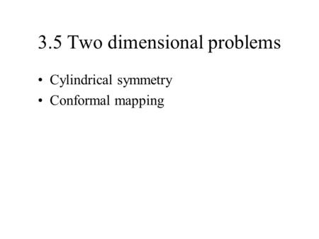 3.5 Two dimensional problems Cylindrical symmetry Conformal mapping.