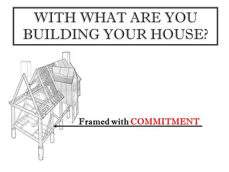 WITH WHAT ARE YOU BUILDING YOUR HOUSE? Framed with COMMITMENT.