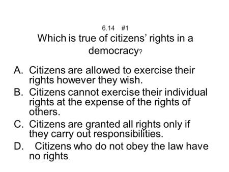 6.14 #1 Which is true of citizens' rights in a democracy ? A.Citizens are allowed to exercise their rights however they wish. B.Citizens cannot exercise.