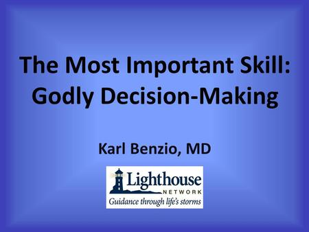 The Most Important Skill: Godly Decision-Making Karl Benzio, MD.