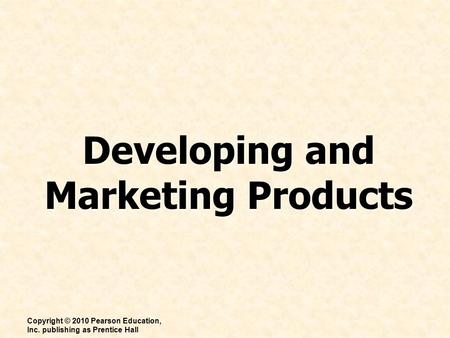 Developing and Marketing Products Copyright © 2010 Pearson Education, Inc. publishing as Prentice Hall.