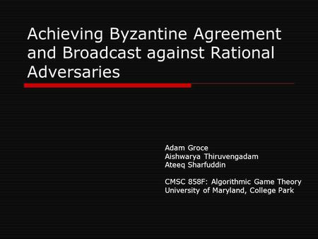 Achieving Byzantine Agreement and Broadcast against Rational Adversaries Adam Groce Aishwarya Thiruvengadam Ateeq Sharfuddin CMSC 858F: Algorithmic Game.