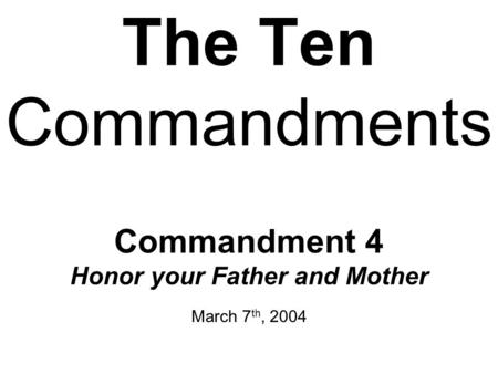 The Ten Commandments Commandment 4 Honor your Father and Mother March 7 th, 2004.