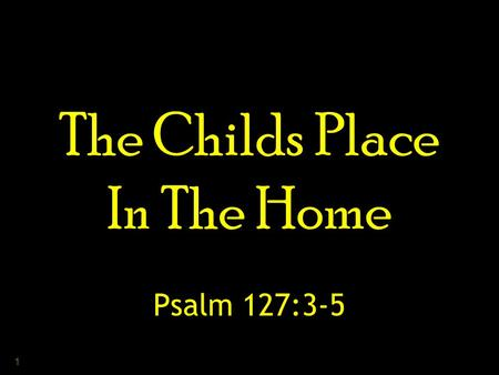 "1 The Childs Place In The Home Psalm 127:3-5. 2 3 "" Unless the Lord builds the house, They labor in vain who build it; Unless the Lord guards the city,"