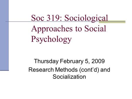 Soc 319: Sociological Approaches to Social Psychology Thursday February 5, 2009 Research Methods (cont'd) and Socialization.