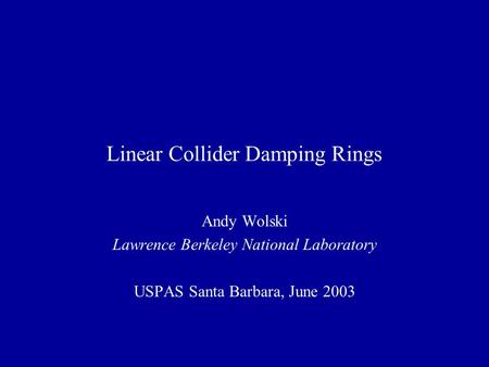 Linear Collider Damping Rings Andy Wolski Lawrence Berkeley National Laboratory USPAS Santa Barbara, June 2003.