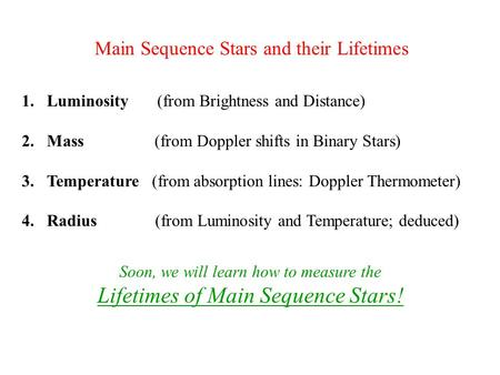 Main Sequence Stars and their Lifetimes 1.Luminosity (from Brightness and Distance) 2.Mass (from Doppler shifts in Binary Stars) 3.Temperature (from absorption.