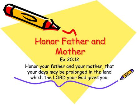 Honor Father and Mother Ex 20:12 Honor your father and your mother, that your days may be prolonged in the land which the LORD your God gives you.