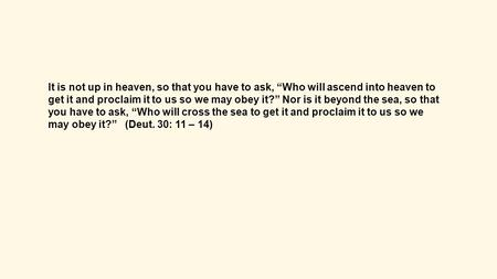 "It is not up in heaven, so that you have to ask, ""Who will ascend into heaven to get it and proclaim it to us so we may obey it?"" Nor is it beyond the."