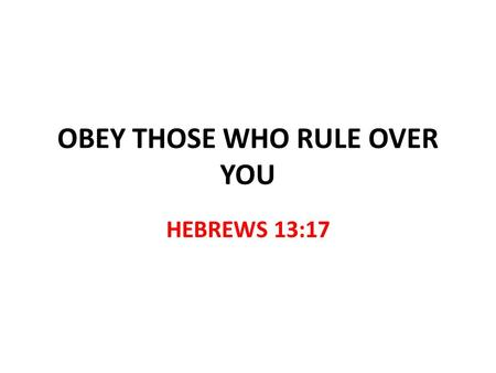 "OBEY THOSE WHO RULE OVER YOU HEBREWS 13:17. OBEY THOSE WHO RULE OVER YOU Hebrews 13:7,17 How do elders rule over the church? ""No authority…just examples"""