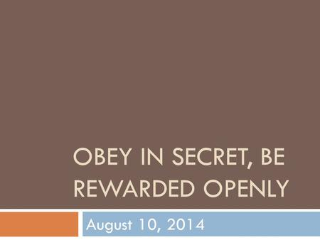 OBEY IN SECRET, BE REWARDED OPENLY August 10, 2014.