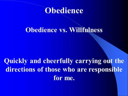 Obedience Obedience vs. Willfulness Quickly and cheerfully carrying out the directions of those who are responsible for me.