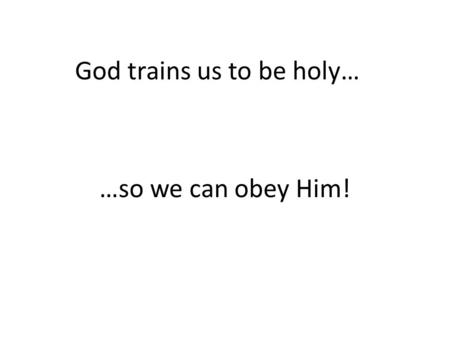God trains us to be holy… …so we can obey Him!. What are we training for? Die to my old sinful self!