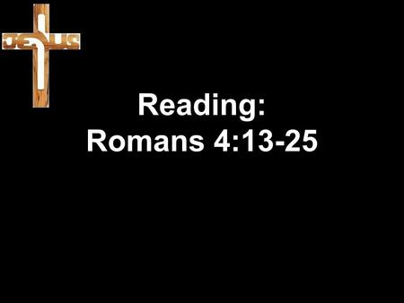 Reading: Romans 4:13-25. 13 When God promised Abraham and his descendants that the world would belong to him, he did so, not because Abraham obeyed the.