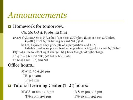 Announcements  Homework for tomorrow… Ch. 26: CQ 4, Probs. 12 & 14 25.65: a) E 1 =(8.5 x 10 3 N/C) ihat-(4.0 x 10 3 N/C) jhat, E 2 =(1.0 x 10 4 N/C) ihat,