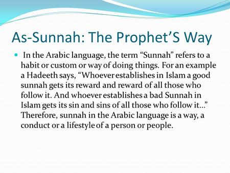 "As-Sunnah: The Prophet'S Way In the Arabic language, the term ""Sunnah"" refers to a habit or custom or way of doing things. For an example a Hadeeth says,"