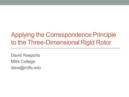 Applying the Correspondence Principle to the Three-Dimensional Rigid Rotor David Keeports Mills College